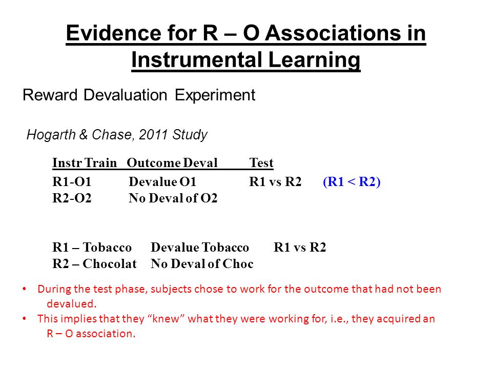 Evidence for R – O Associations in Instrumental Learning Reward Devaluation Experiment During the test phase, subjects chose to work for the outcome that had not been devalued.