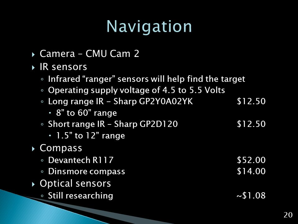  Camera – CMU Cam 2  IR sensors ◦ Infrared ranger sensors will help find the target ◦ Operating supply voltage of 4.5 to 5.5 Volts ◦ Long range IR - Sharp GP2Y0A02YK $12.50  8 to 60 range ◦ Short range IR – Sharp GP2D120 $12.50  1.5 to 12 range  Compass ◦ Devantech R117$52.00 ◦ Dinsmore compass$14.00  Optical sensors ◦ Still researching~$1.08 20