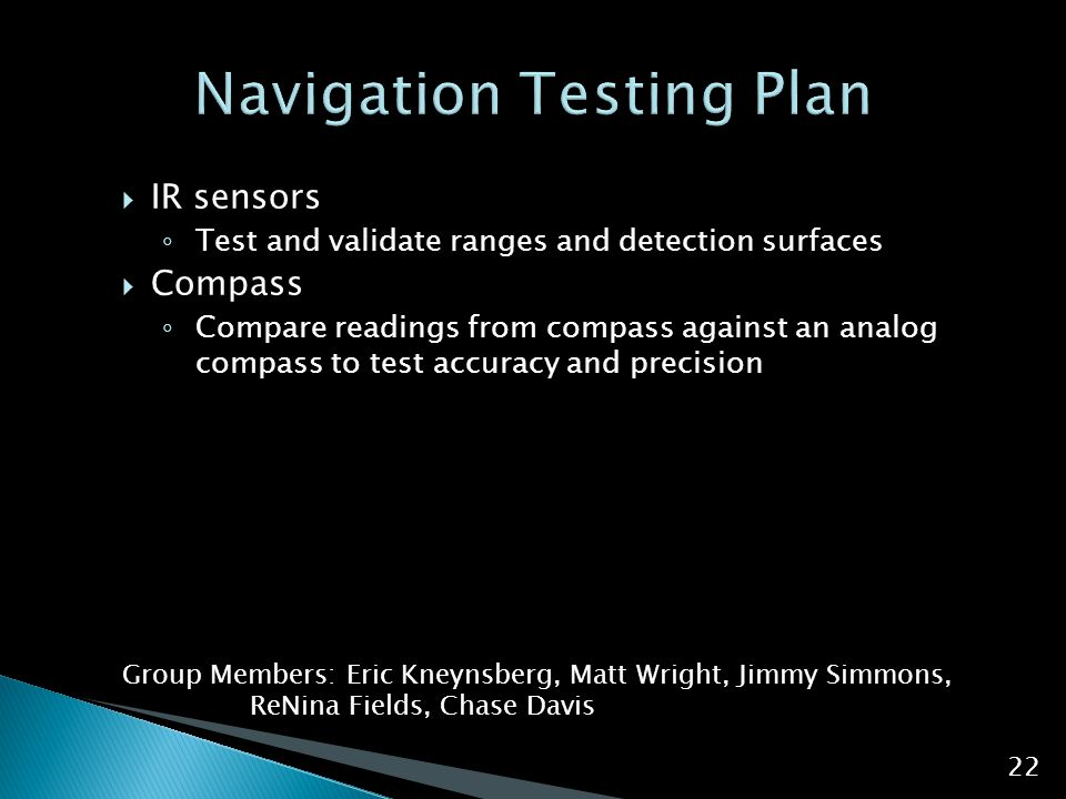  IR sensors ◦ Test and validate ranges and detection surfaces  Compass ◦ Compare readings from compass against an analog compass to test accuracy and precision Group Members: Eric Kneynsberg, Matt Wright, Jimmy Simmons, ReNina Fields, Chase Davis 22