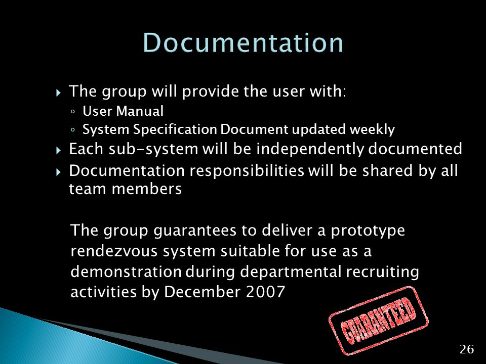  The group will provide the user with: ◦ User Manual ◦ System Specification Document updated weekly  Each sub-system will be independently documente
