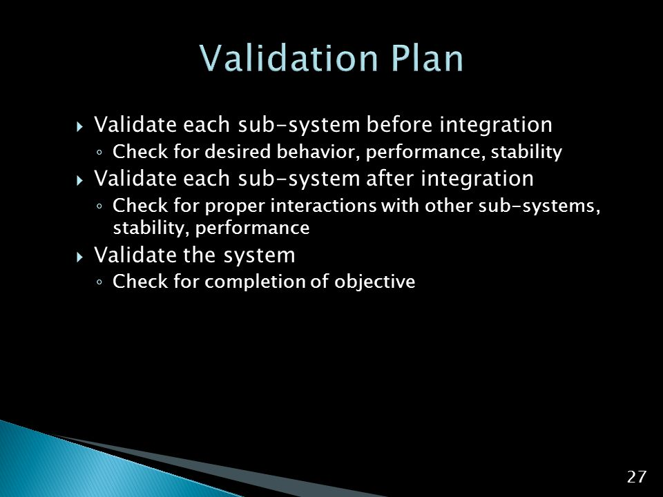  Validate each sub-system before integration ◦ Check for desired behavior, performance, stability  Validate each sub-system after integration ◦ Chec