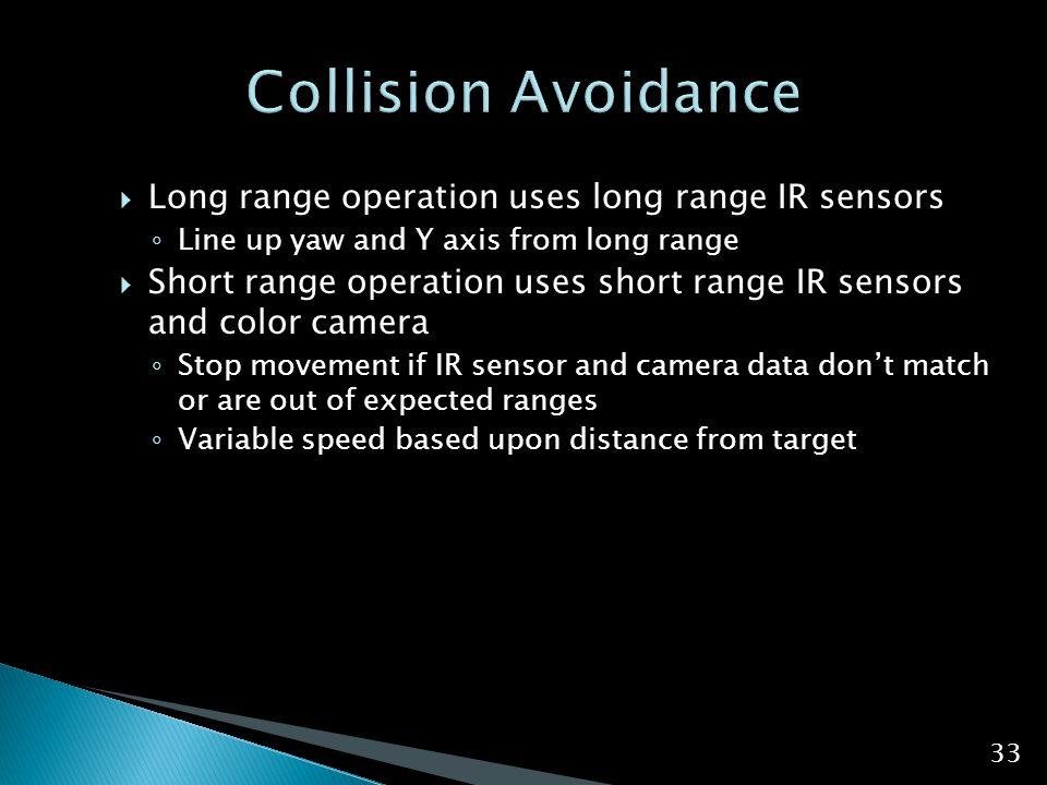  Long range operation uses long range IR sensors ◦ Line up yaw and Y axis from long range  Short range operation uses short range IR sensors and color camera ◦ Stop movement if IR sensor and camera data don't match or are out of expected ranges ◦ Variable speed based upon distance from target 33