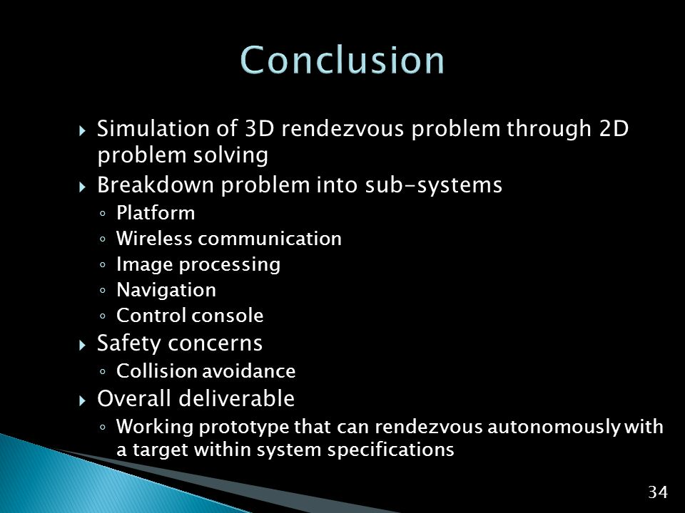  Simulation of 3D rendezvous problem through 2D problem solving  Breakdown problem into sub-systems ◦ Platform ◦ Wireless communication ◦ Image proc