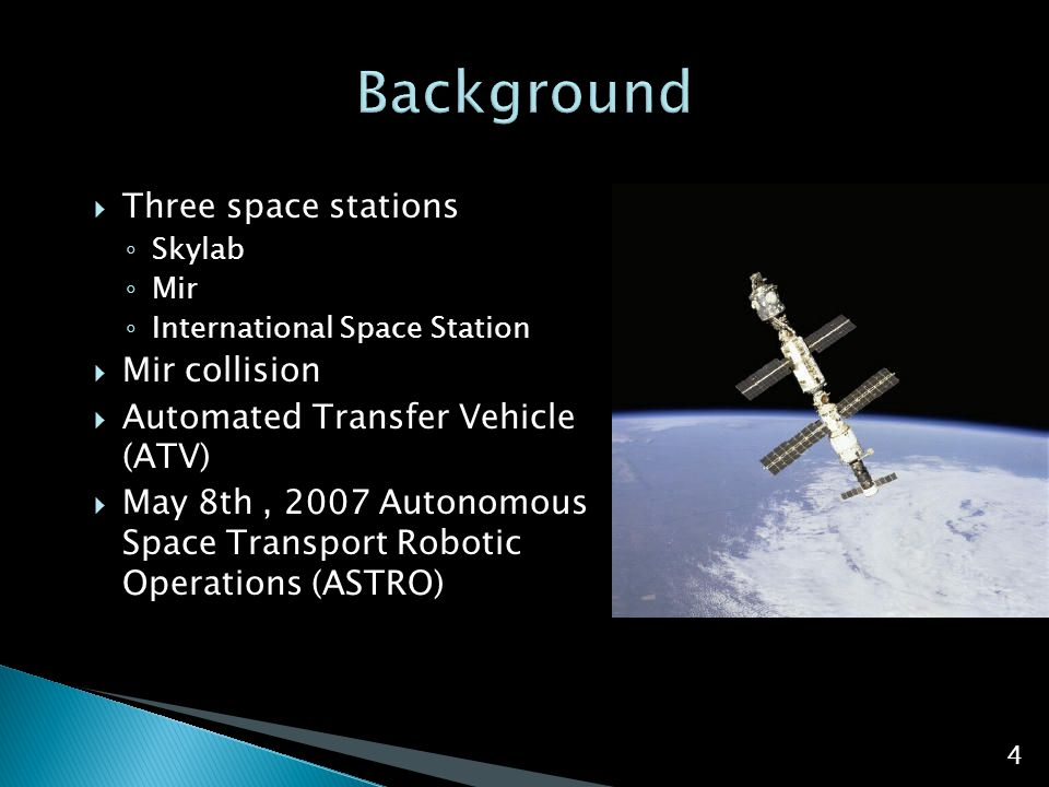  Three space stations ◦ Skylab ◦ Mir ◦ International Space Station  Mir collision  Automated Transfer Vehicle (ATV)  May 8th, 2007 Autonomous Space Transport Robotic Operations (ASTRO) 4
