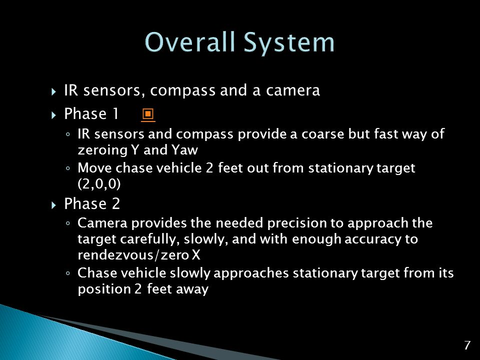  IR sensors, compass and a camera  Phase 1 ▣ ▣ ◦ IR sensors and compass provide a coarse but fast way of zeroing Y and Yaw ◦ Move chase vehicle 2 fe