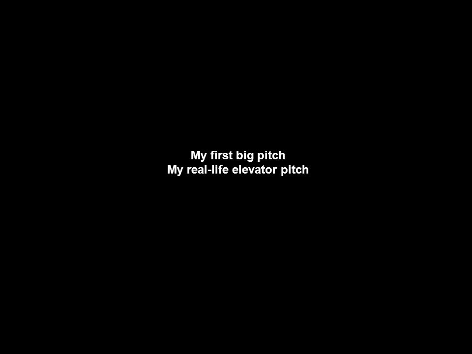My first big pitch My real-life elevator pitch