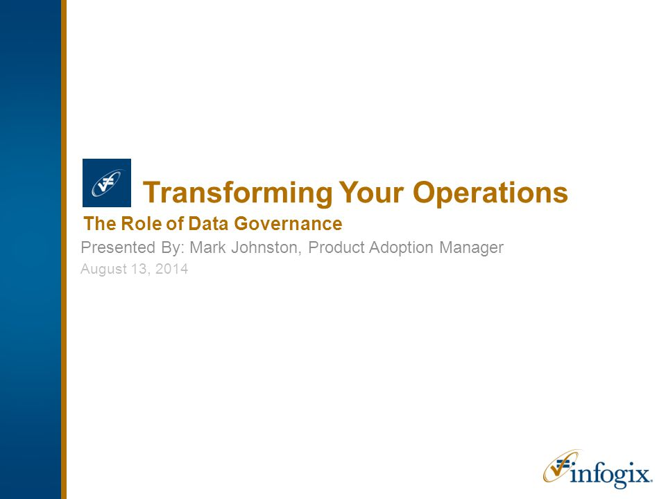 Transforming Your Operations Presented By: Mark Johnston, Product Adoption Manager The Role of Data Governance August 13, 2014