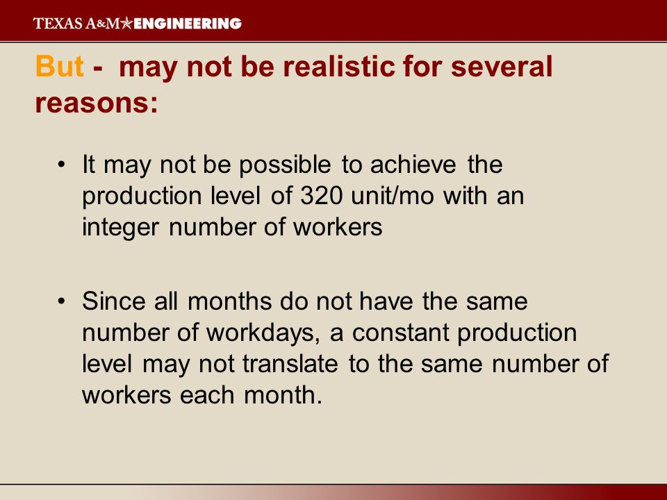 But - may not be realistic for several reasons: It may not be possible to achieve the production level of 320 unit/mo with an integer number of workers Since all months do not have the same number of workdays, a constant production level may not translate to the same number of workers each month.