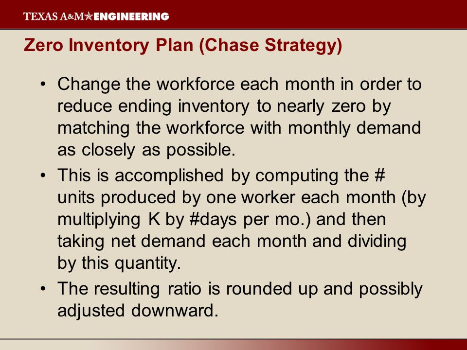 Zero Inventory Plan (Chase Strategy) Change the workforce each month in order to reduce ending inventory to nearly zero by matching the workforce with monthly demand as closely as possible.