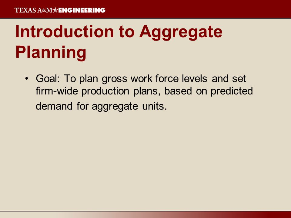 Introduction to Aggregate Planning Goal: To plan gross work force levels and set firm-wide production plans, based on predicted demand for aggregate units.