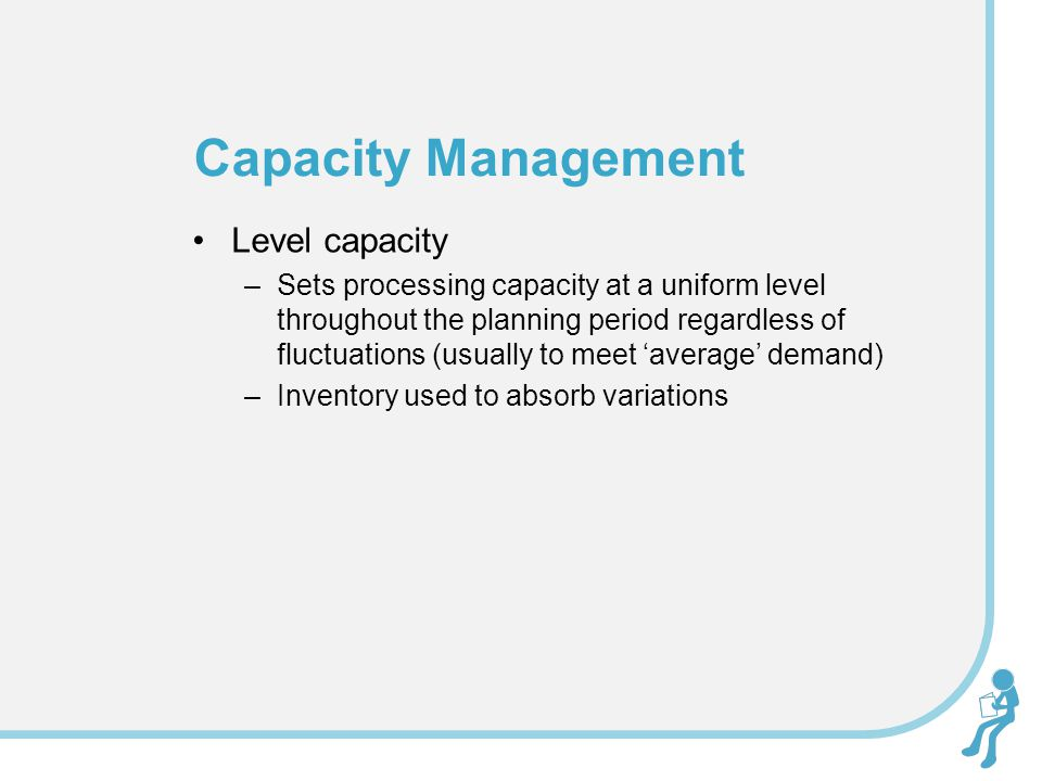 Level capacity –Sets processing capacity at a uniform level throughout the planning period regardless of fluctuations (usually to meet 'average' deman