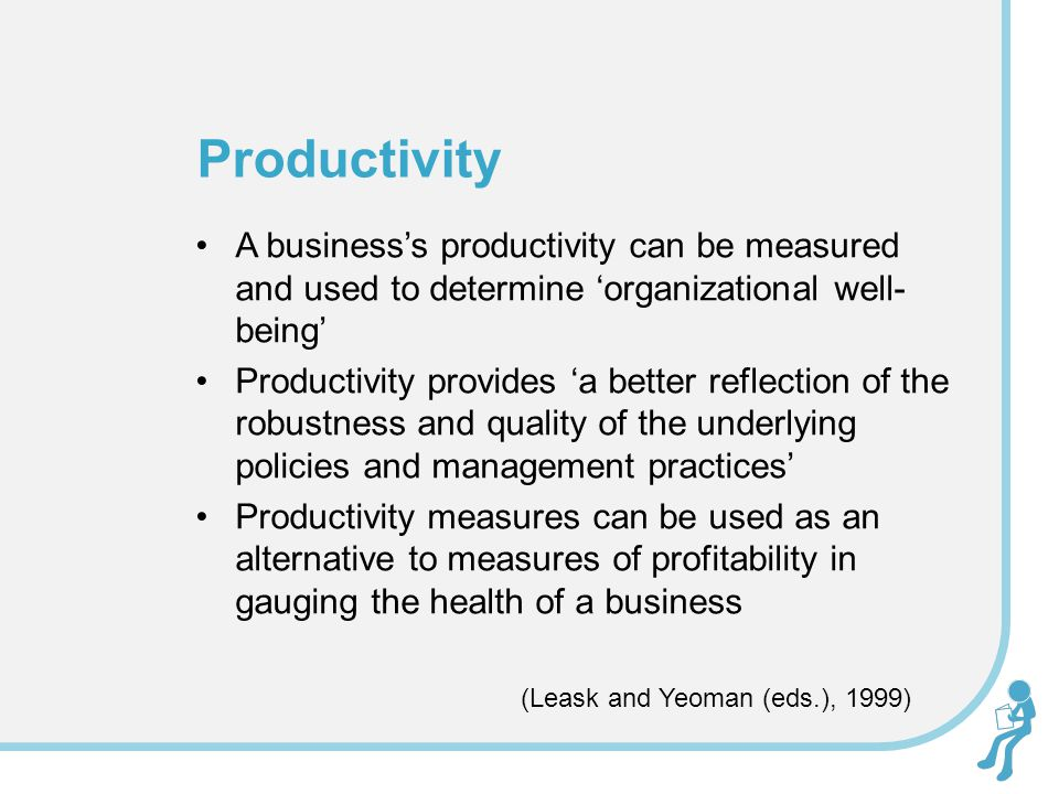 A business's productivity can be measured and used to determine 'organizational well- being' Productivity provides 'a better reflection of the robustn