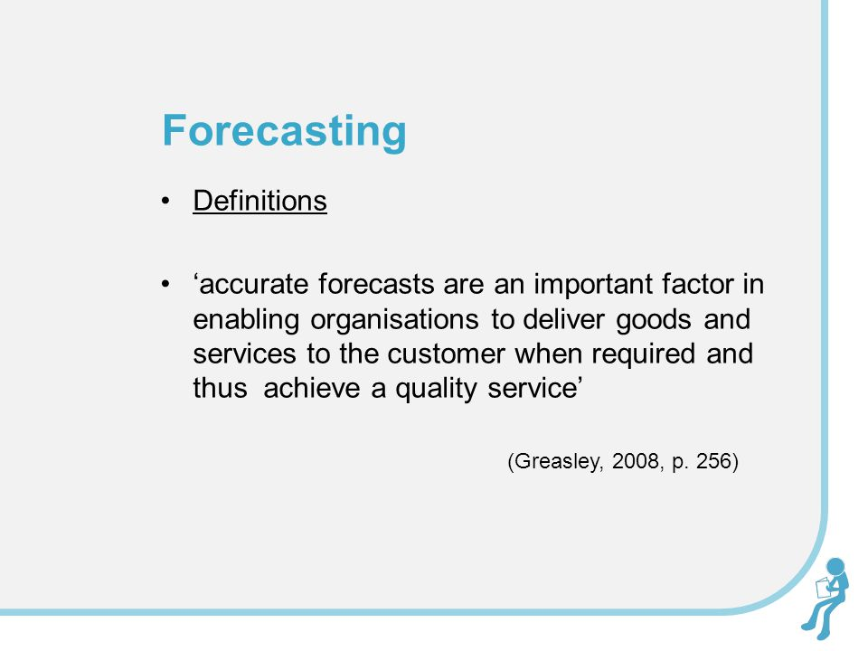 Definitions 'accurate forecasts are an important factor in enabling organisations to deliver goods and services to the customer when required and thus
