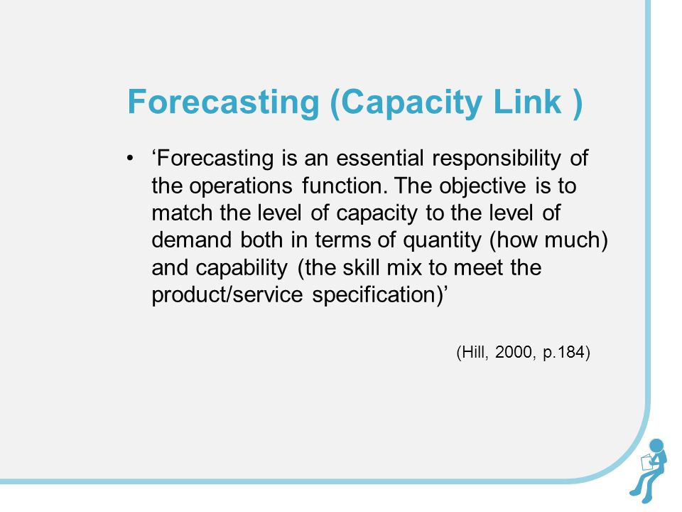 'Forecasting is an essential responsibility of the operations function. The objective is to match the level of capacity to the level of demand both in