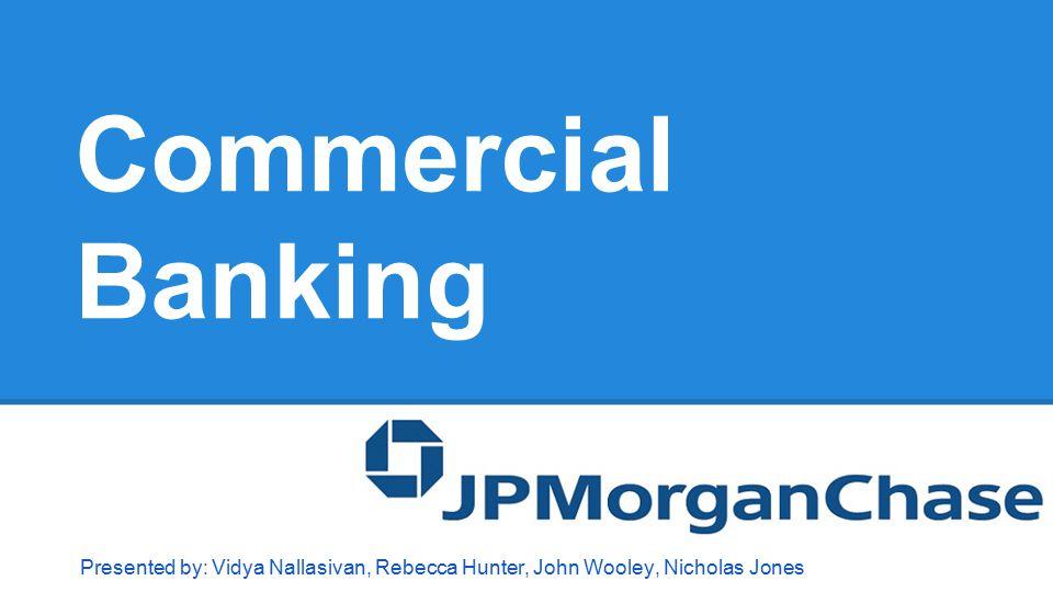 Commercial Banking Presented by: Vidya Nallasivan, Rebecca Hunter, John Wooley, Nicholas Jones