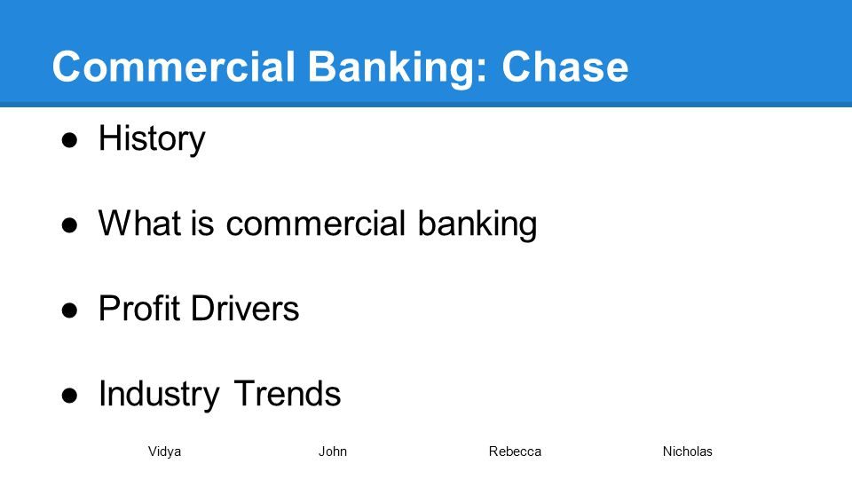 Commercial Banking: Chase ●History ●What is commercial banking ●Profit Drivers ●Industry Trends VidyaJohnRebecca Nicholas