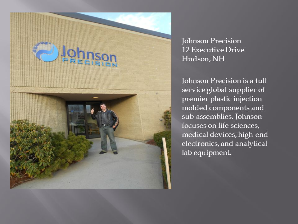 Johnson Precision 12 Executive Drive Hudson, NH Johnson Precision is a full service global supplier of premier plastic injection molded components and sub-assemblies.