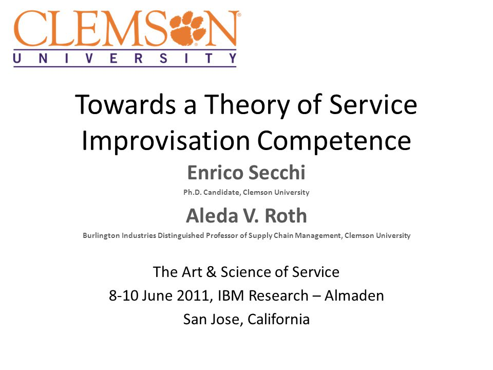 Towards a Theory of Service Improvisation Competence Enrico Secchi Ph.D. Candidate, Clemson University Aleda V. Roth Burlington Industries Distinguish