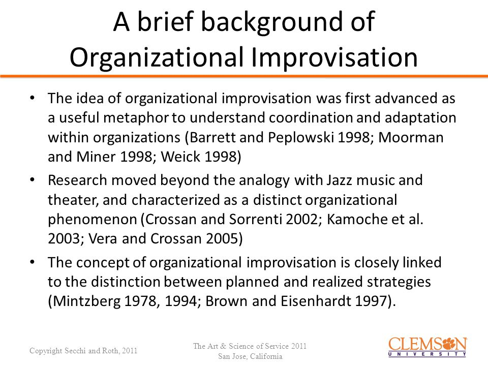 A brief background of Organizational Improvisation The idea of organizational improvisation was first advanced as a useful metaphor to understand coordination and adaptation within organizations (Barrett and Peplowski 1998; Moorman and Miner 1998; Weick 1998) Research moved beyond the analogy with Jazz music and theater, and characterized as a distinct organizational phenomenon (Crossan and Sorrenti 2002; Kamoche et al.