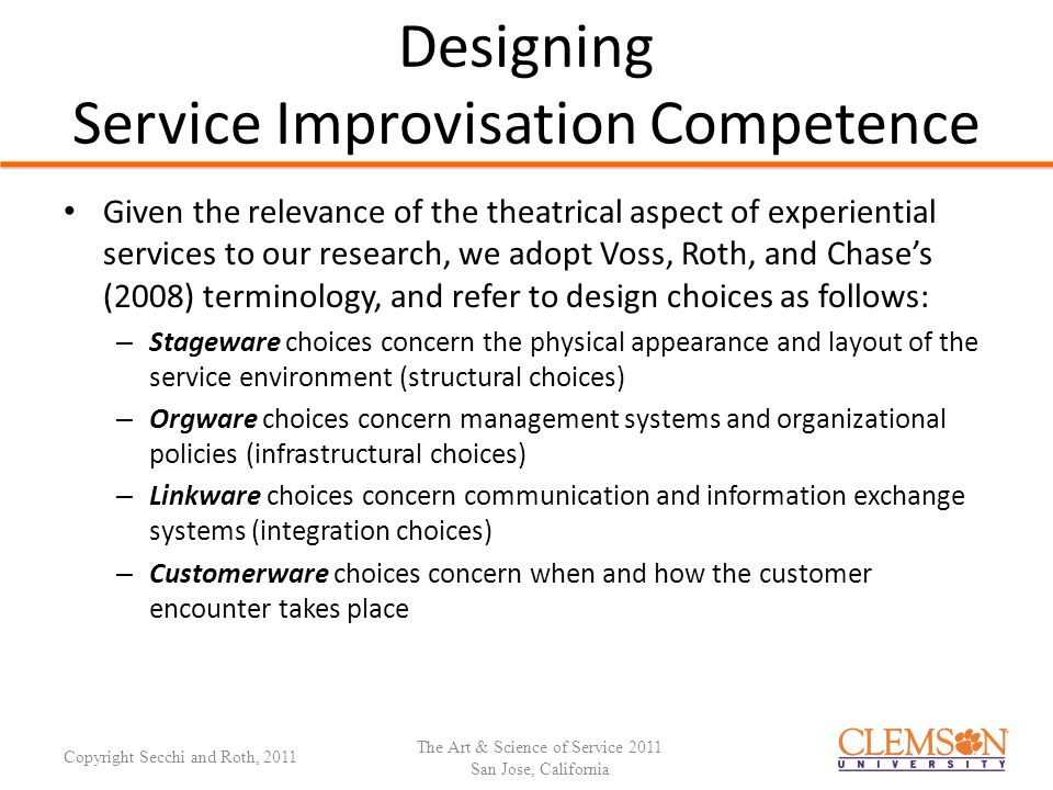 Designing Service Improvisation Competence Given the relevance of the theatrical aspect of experiential services to our research, we adopt Voss, Roth, and Chase's (2008) terminology, and refer to design choices as follows: – Stageware choices concern the physical appearance and layout of the service environment (structural choices) – Orgware choices concern management systems and organizational policies (infrastructural choices) – Linkware choices concern communication and information exchange systems (integration choices) – Customerware choices concern when and how the customer encounter takes place The Art & Science of Service 2011 San Jose, California Copyright Secchi and Roth, 2011