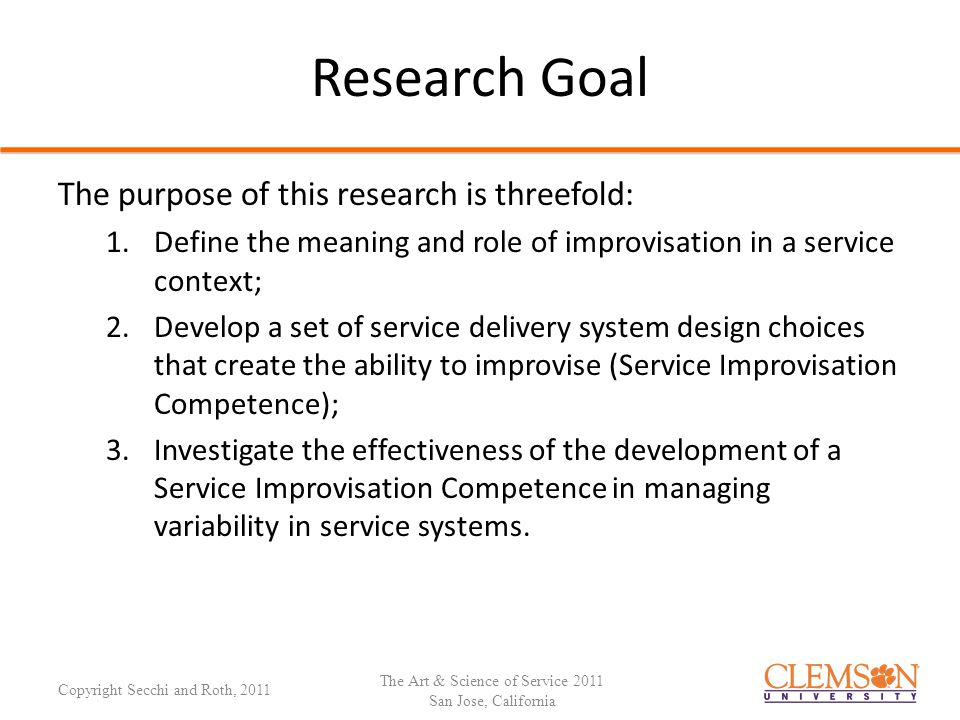 Research Goal The purpose of this research is threefold: 1.Define the meaning and role of improvisation in a service context; 2.Develop a set of service delivery system design choices that create the ability to improvise (Service Improvisation Competence); 3.Investigate the effectiveness of the development of a Service Improvisation Competence in managing variability in service systems.