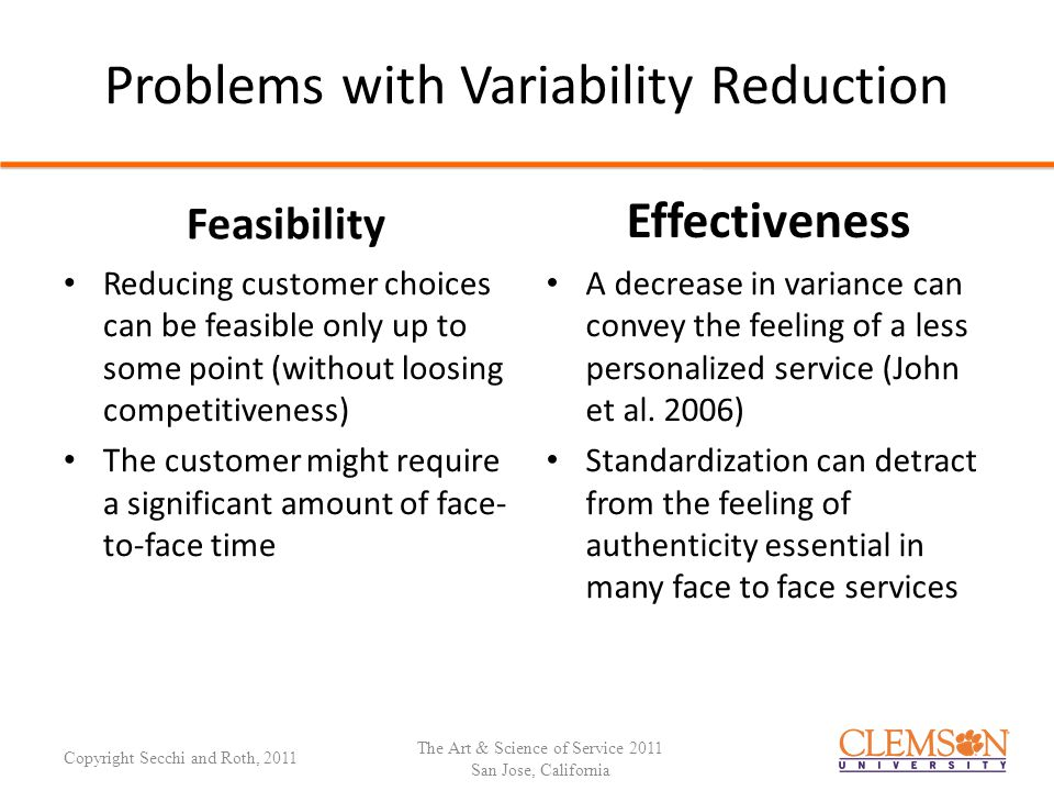 Problems with Variability Reduction Feasibility Reducing customer choices can be feasible only up to some point (without loosing competitiveness) The customer might require a significant amount of face- to-face time Effectiveness A decrease in variance can convey the feeling of a less personalized service (John et al.