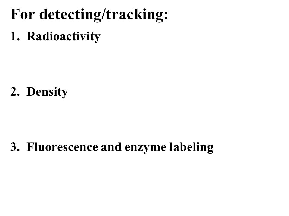 1. Radioactivity 2. Density 3. Fluorescence and enzyme labeling For detecting/tracking:
