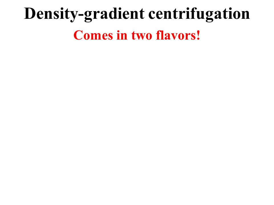 Density-gradient centrifugation Comes in two flavors!