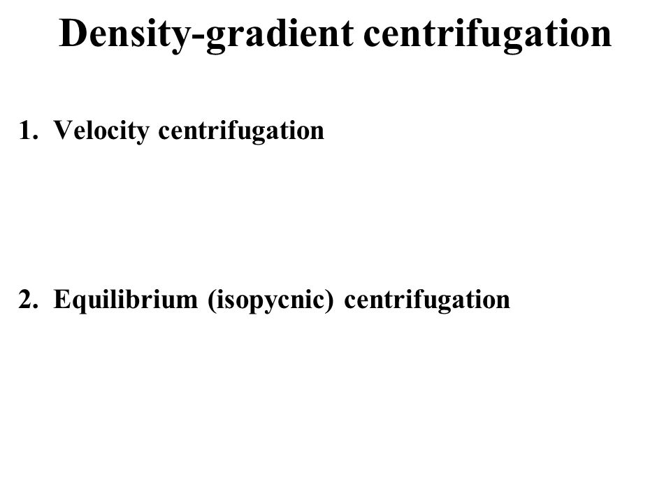 Density-gradient centrifugation Comes in two flavors.