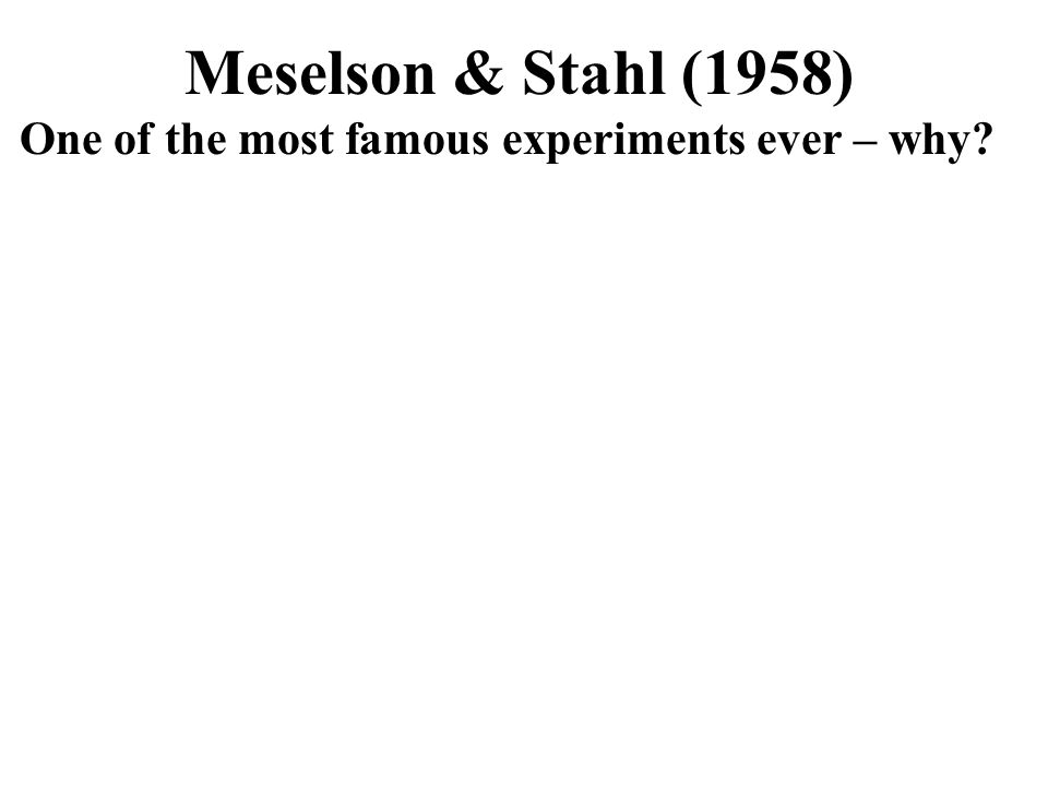 Meselson & Stahl (1958) One of the most famous experiments ever – why?