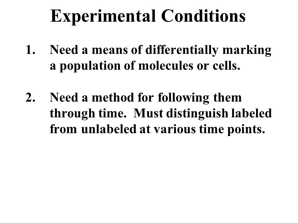 1.Need a means of differentially marking a population of molecules or cells. 2.Need a method for following them through time. Must distinguish labeled