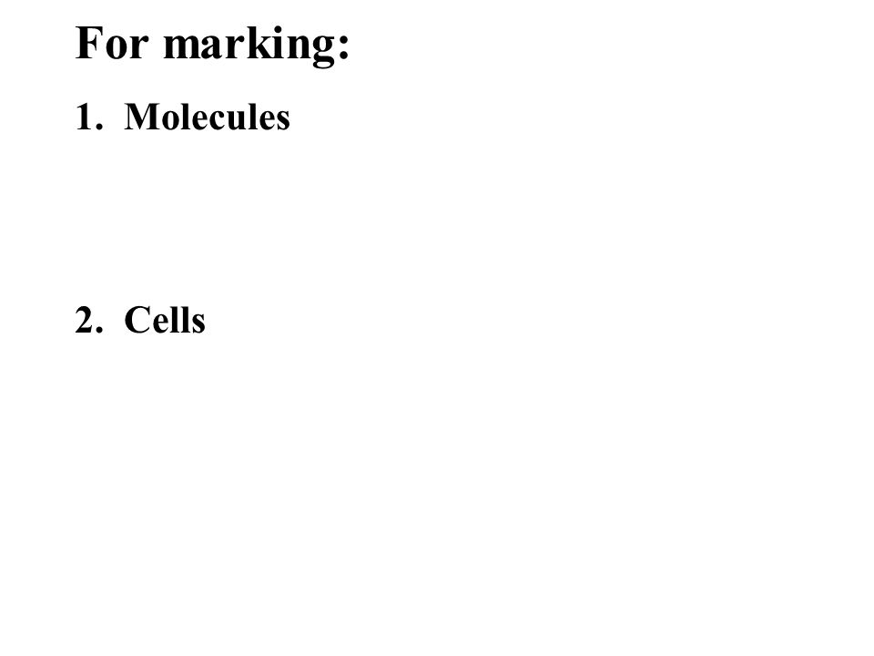 1. Molecules 2. Cells For marking:
