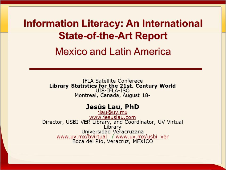 Information Literacy: An International State-of-the-Art Report Mexico and Latin America IFLA Satellite Conferece Library Statistics for the 21st.