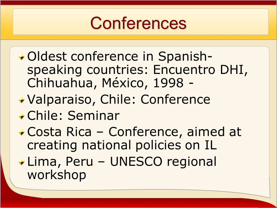 Conferences Oldest conference in Spanish- speaking countries: Encuentro DHI, Chihuahua, México, 1998 - Valparaiso, Chile: Conference Chile: Seminar Costa Rica – Conference, aimed at creating national policies on IL Lima, Peru – UNESCO regional workshop