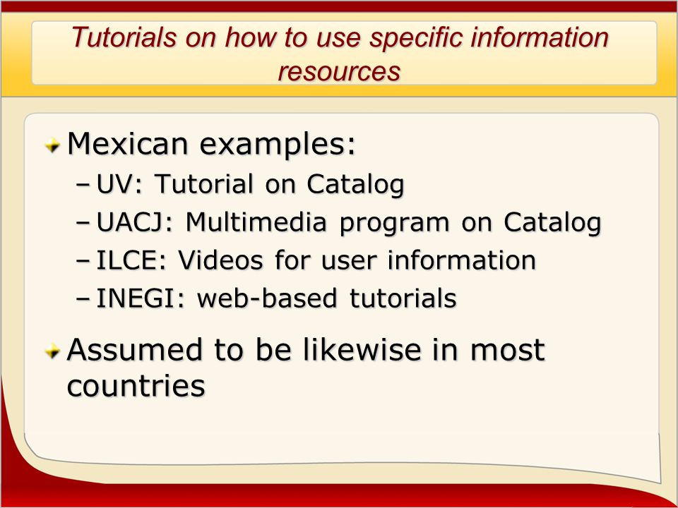 Tutorials on how to use specific information resources Mexican examples: –UV: Tutorial on Catalog –UACJ: Multimedia program on Catalog –ILCE: Videos for user information –INEGI: web-based tutorials Assumed to be likewise in most countries
