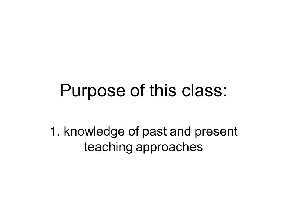 Purpose of this class: 1. knowledge of past and present teaching approaches