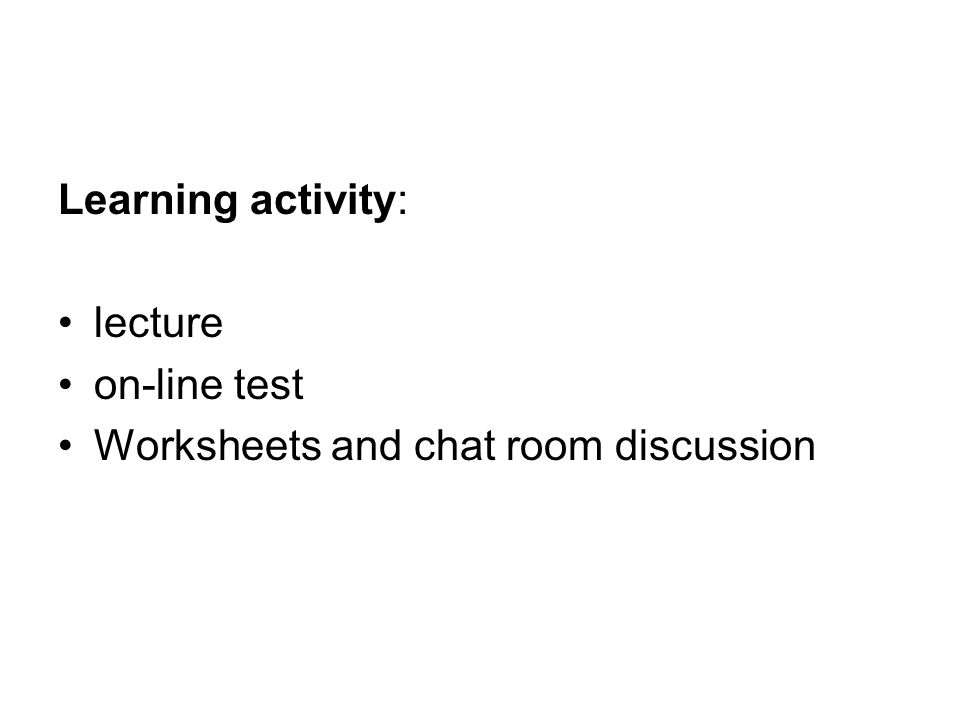 Learning activity: lecture on-line test Worksheets and chat room discussion