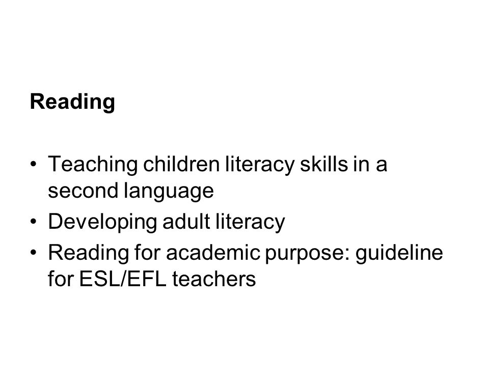 Reading Teaching children literacy skills in a second language Developing adult literacy Reading for academic purpose: guideline for ESL/EFL teachers