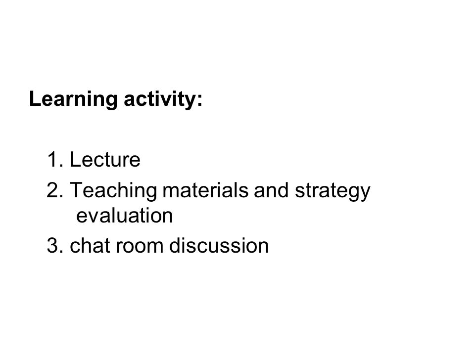 Learning activity: 1. Lecture 2. Teaching materials and strategy evaluation 3. chat room discussion