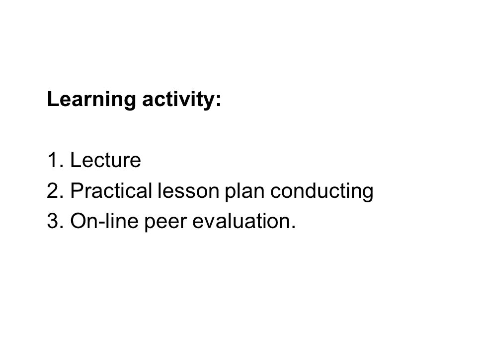 Learning activity: 1. Lecture 2. Practical lesson plan conducting 3. On-line peer evaluation.