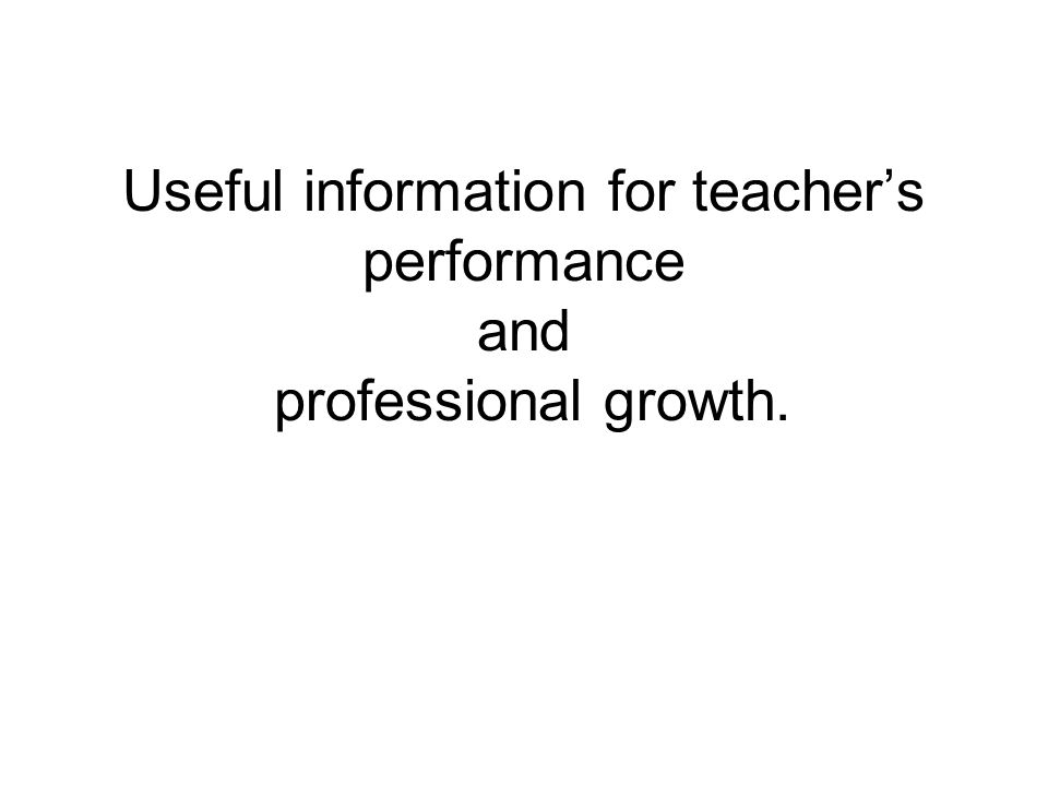 Useful information for teacher's performance and professional growth.