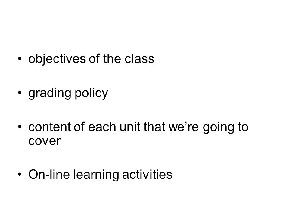 objectives of the class grading policy content of each unit that we're going to cover On-line learning activities