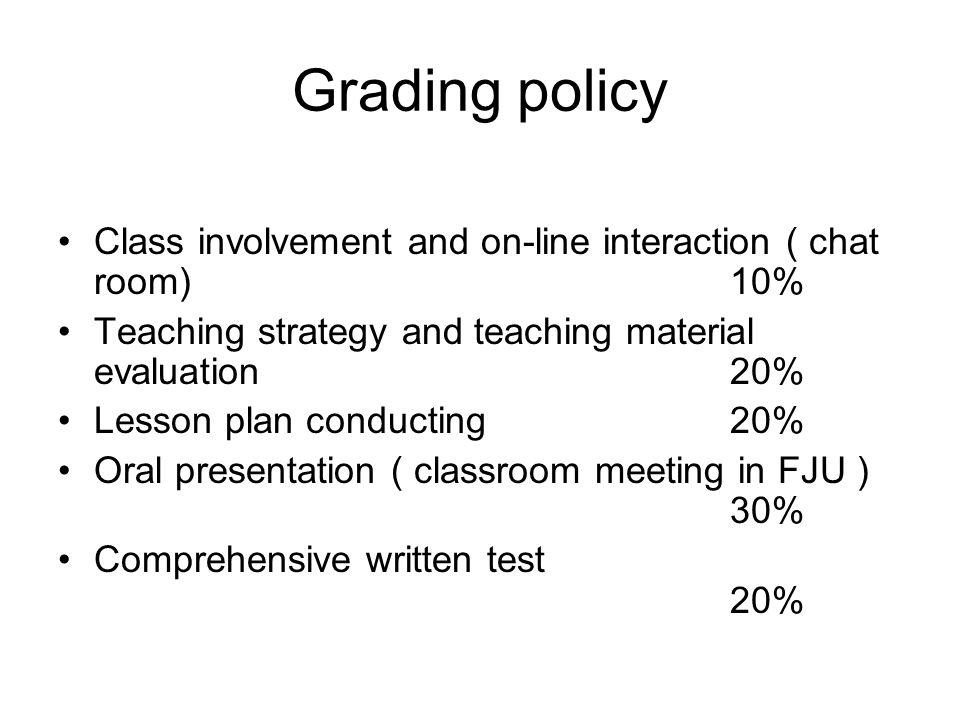 Grading policy Class involvement and on-line interaction ( chat room)10% Teaching strategy and teaching material evaluation20% Lesson plan conducting20% Oral presentation ( classroom meeting in FJU ) 30% Comprehensive written test 20%