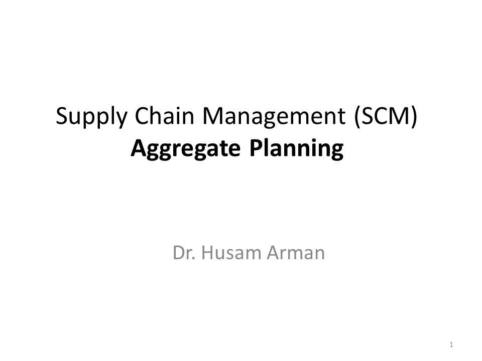 Supply Chain Management (SCM) Aggregate Planning Dr. Husam Arman 1
