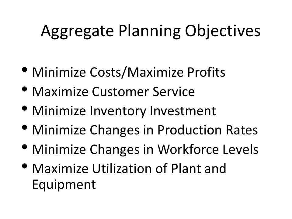 Aggregate Planning Objectives Minimize Costs/Maximize Profits Maximize Customer Service Minimize Inventory Investment Minimize Changes in Production R