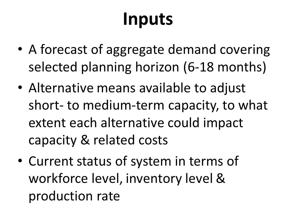 Inputs A forecast of aggregate demand covering selected planning horizon (6-18 months) Alternative means available to adjust short- to medium-term cap