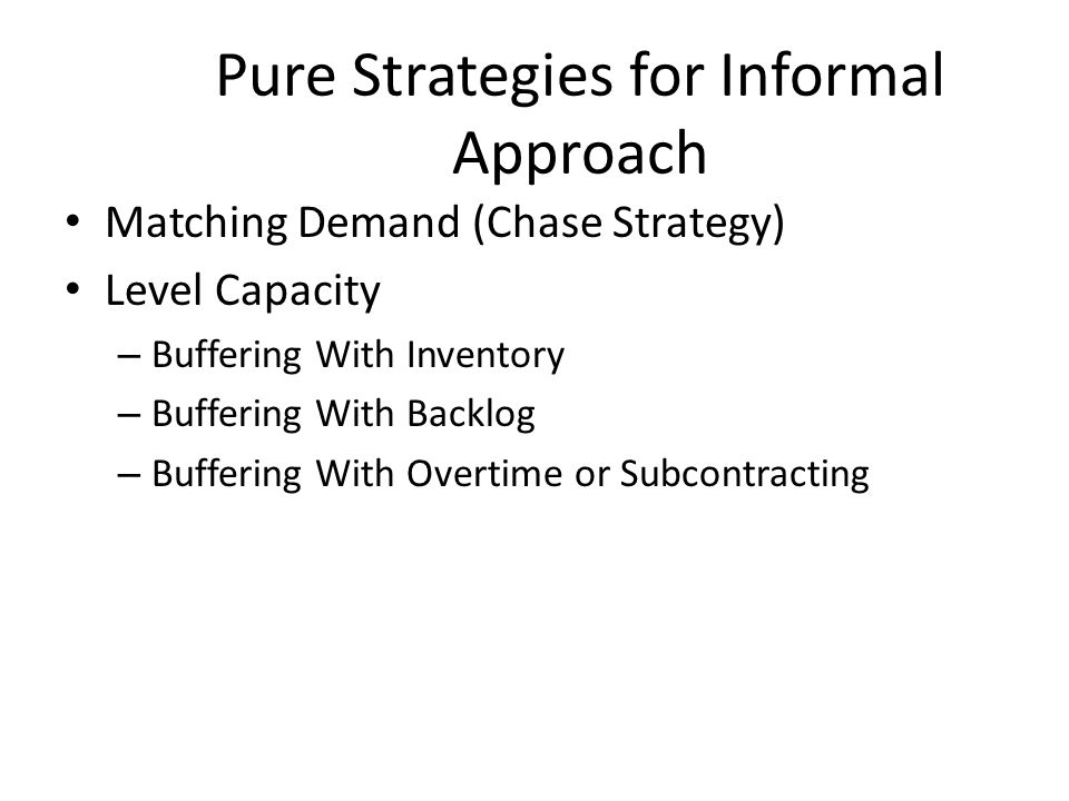 Pure Strategies for Informal Approach Matching Demand (Chase Strategy) Level Capacity – Buffering With Inventory – Buffering With Backlog – Buffering