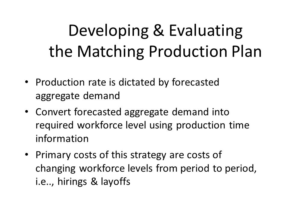 Developing & Evaluating the Matching Production Plan Production rate is dictated by forecasted aggregate demand Convert forecasted aggregate demand in