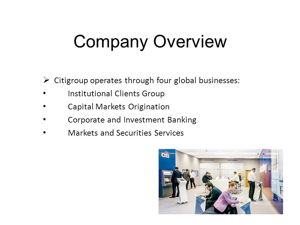 Company Overview  Citigroup operates through four global businesses: Institutional Clients Group Capital Markets Origination Corporate and Investment