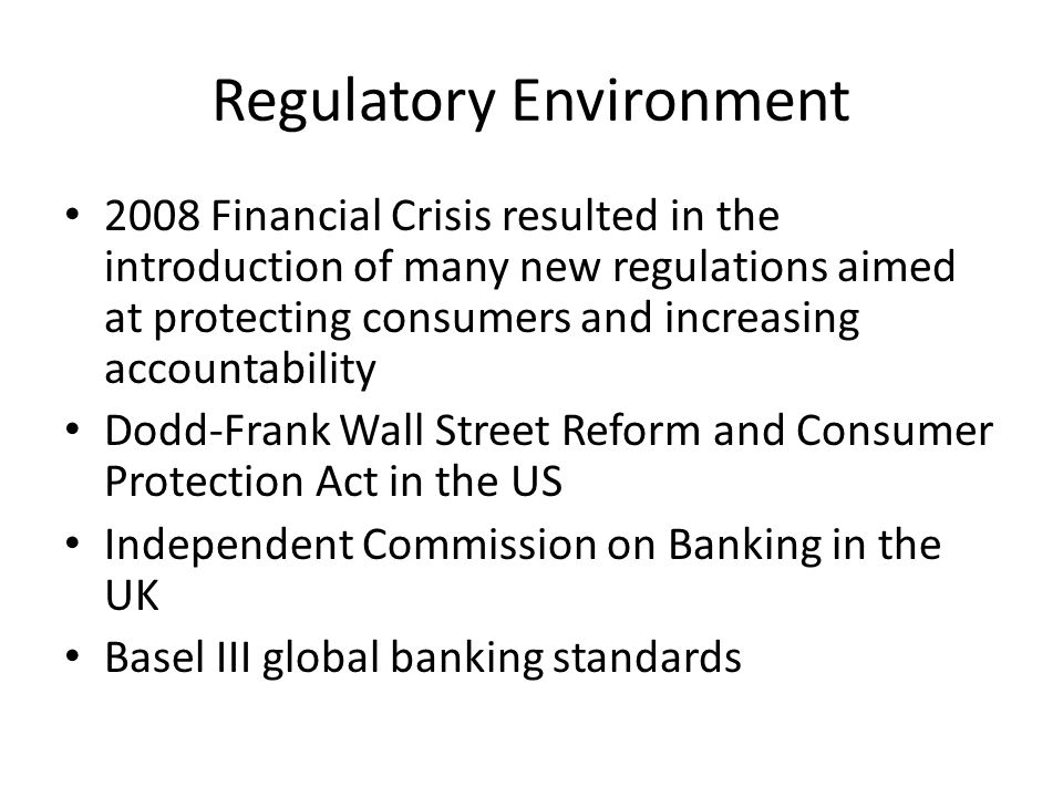 Regulatory Environment 2008 Financial Crisis resulted in the introduction of many new regulations aimed at protecting consumers and increasing account